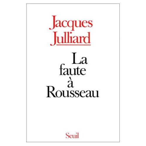 La Faute à Rousseau - Essai sur les conséquences historiques de l'idée de souveraineté populaire
