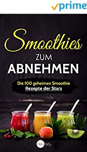 Smoothies zum Abnehmen: Die 100 geheimen Smoothie Rezepte der Stars - Abnehmen, Entgiften und Entschlacken wie die Promis
