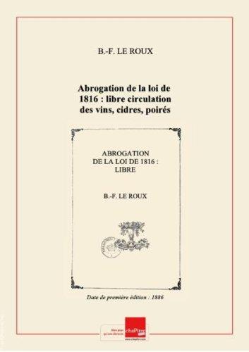 Abrogation de la loi de 1816 : libre circulation des vins, cidres, poirés, bières, alcools sur le territoire français, suppression de l'exercice de la régie, par B.-F. Le Roux,... [Edition de 1886] par B.-F. Le Roux