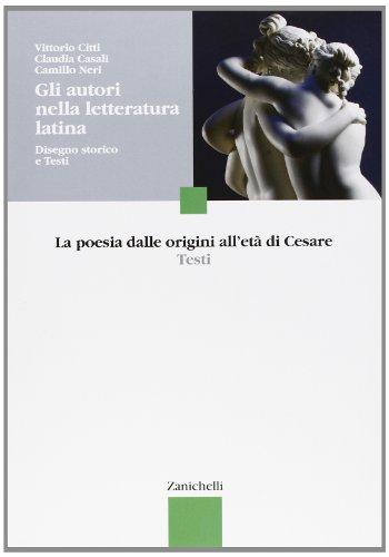 Gli autori nella letteratura latina. Disegno storico e testi. La poesia dalle origini all'età di Cesare. Per le Scuole superiori
