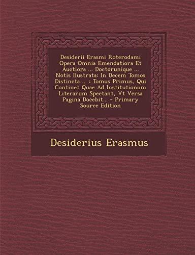 Desiderii Erasmi Roterodami Opera Omnia Emendatiora Et Auctiora Doctorunique Notis Ilustrata: In Decem Tomos Distincta .: Tomus Primus, Qui Pagina Docebit. - Primary Source Edition