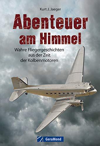 Abenteuer am Himmel: Wahre Fliegergeschichten aus der Zeit der Kolbenmotoren -