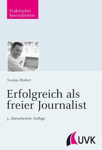 Erfolgreich als freier Journalist (Praktischer Journalismus 53)