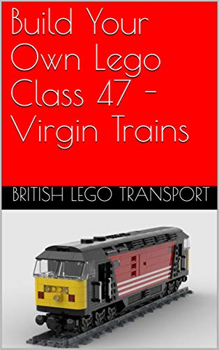 Build Your Own Lego Class 47 - Virgin Trains (British Lego Transport Book 8) (English Edition)