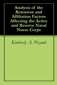Analysis of the Retention and Affiliation Factors Affecting the Active and Reserve Naval Nurse Corps (English Edition) di [Pizanti, Kimberly A., Messmer, Scott J.]