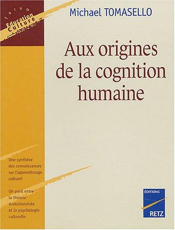 Aux origines de la cognition humaine / Michael Tomasello ; traduit de l'anglais par Yves Bonin.- Paris : Retz , DL 2004, cop. 2004