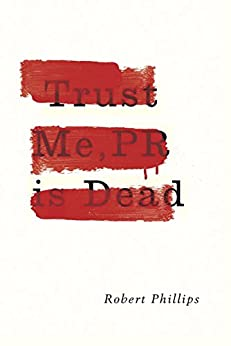 Trust Me, PR Is Dead by [Phillips, Robert]