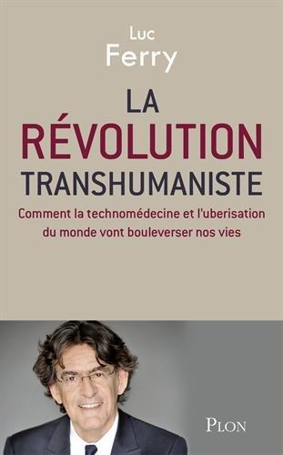 La révolution transhumaniste : Comment la technomédecine et l'uberisation du monde vont bouleverser nos vies par Luc Ferry