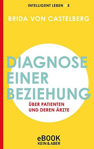 Diagnose einer Beziehung: Über Patienten und deren Ärzte Intelligent leben 5 (Intelligent leben - Eine Essay-Reihe)