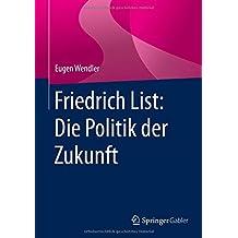 Friedrich List: Die Politik der Zukunft by Eugen Wendler (2015-11-27)