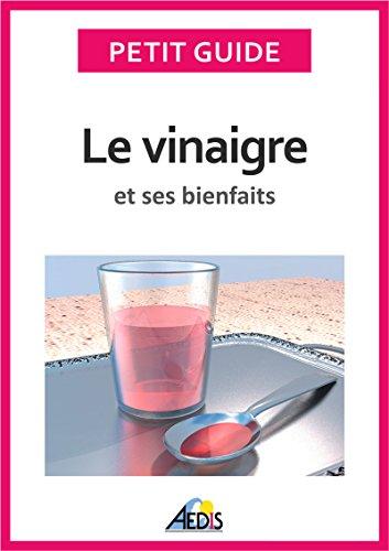 Le vinaigre et ses bienfaits: Un guide pratique pour connaître ses vertus et ses secrets de fabrication (Petit guide t. 173) par Petit Guide