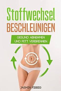 Stoffwechsel : Stoffwechsel beschleunigen , gesund abnehmen und Fett verbrennen ( Stoffwechsel ankurbeln, Stoffwechseldiät, Fettverbrennung ankurbeln, dauerhaft abnehmen)