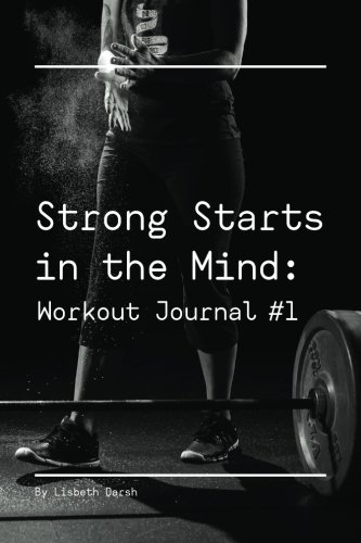 Strong Starts in the Mind: Workout Journal #1: Volume 1 (Strong Starts in the Mind: The Complete Workout Collection)