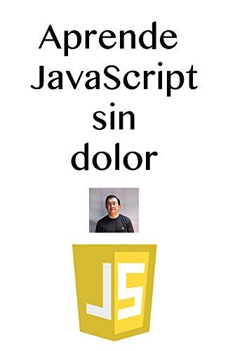 Aprenda JavaScript sin dolor: El lenguaje de programación más utilizado en la web. por Francisco Javier Arce Anguiano