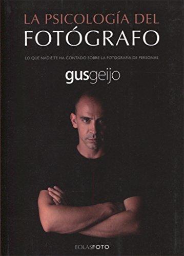 Descargar Libro LA PSICOLOGÍA DEL FOTÓGRAFO: LO QUE NADIE TE HA CONTADO SOBRE LA FOTOGRAFÍA DE PERSONAS (EOLASFOTO) de GUSTAVO GEIJO ALONSO