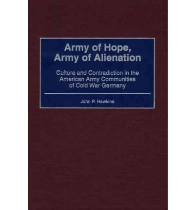 By John Palmer Hawkins ( Author ) [ Army of Hope, Army of Alienation: Culture and Contradiction in the American Army Communities of Cold War Germany By May-2001 Hardcover
