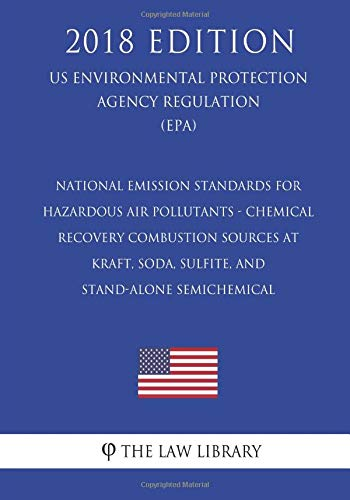 National Emission Standards for Hazardous Air Pollutants - Chemical Recovery Combustion Sources at Kraft, Soda, Sulfite, and Stand-Alone Semichemical ... Agency Regulation) (EPA) (2018 Edition)
