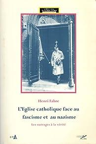 L'Eglise catholique face au fascisme et au nazisme / Les outrages de la vérité par Henri Fabre