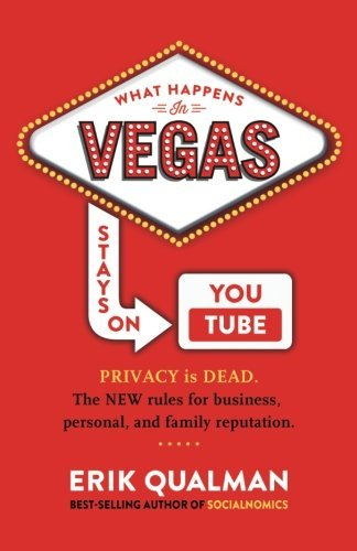 Qualman, Erik: What Happens in Vegas Stays on YouTube: Privacy Is Dead. The New Rules of Reputation