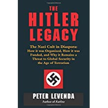 Hitler Legacy: The Nazi Cult in Diaspora: How it was Organized, How it was Funded, and Why it Remains a Threat to Global Security in the Age of Terrorism