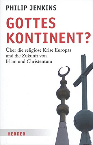 Gottes Kontinent?: Über die religiöse Krise Europas und die Zukunft für Islam und Christentum