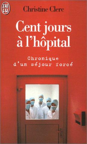 Cent jours à l'hôpital. Chronique d'un séjour forcé par Christine Clerc