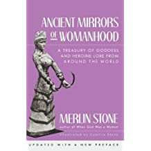 Ancient Mirrors of Womanhood: A Treasury of Goddess and Heroine Lore from Around the World by Merlin Stone (1990-09-30)