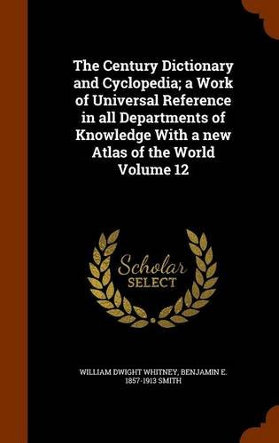 The Century Dictionary and Cyclopedia; a Work of Universal Reference in all Departments of Knowledge With a new Atlas of the World Volume 12