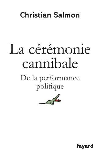 La Cérémonie cannibale: De la performance politique par Christian Salmon