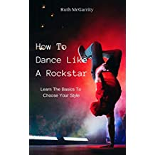 How To Dance Like A Rockstar: Learn The Basics To Choose Your Style (English Edition)