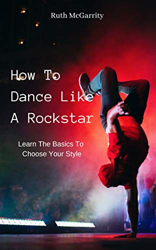 How To Dance Like A Rockstar: Learn The Basics To Choose Your Style di Ruth McGarrity