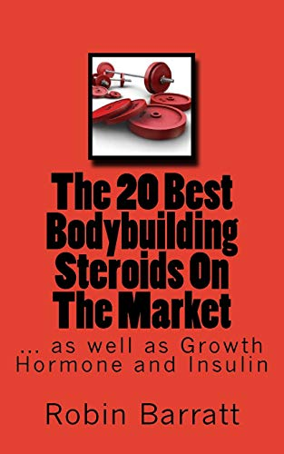 The 20 Best Bodybuilding Steroids On The Market: as well as Growth Hormone and Insulin por Robin Barratt