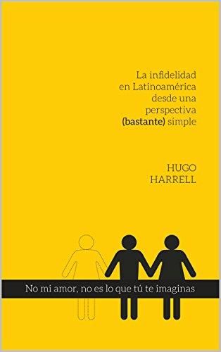 No mi amor, no es lo que tú te imaginas...!: La infidelidad en latinoamérica desde una perspectiva (bastante) simple (Abrir los ojos...duele nº 1) por Hugo Harrell