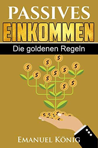 Passives Einkommen: Die Goldenen Regeln + Mehr als 20 Möglichkeiten für Ihre Freiheit! E-Books, T-Shirts, P2P,Kryptowährungen u.v.m.