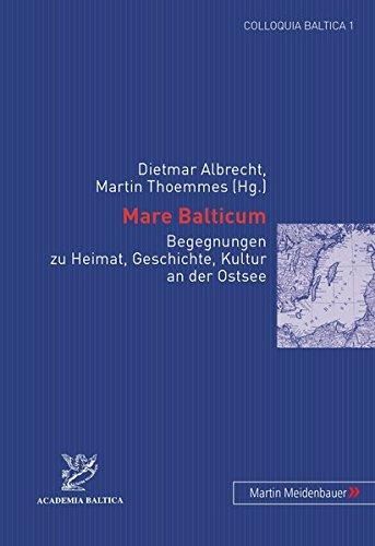 Mare Balticum: Begegnungen Zu Heimat, Geschichte, Kultur an Der Ostsee (Colloquia Baltica)