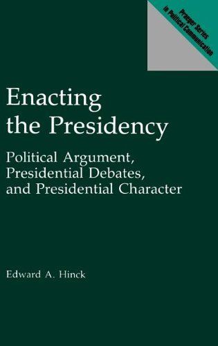 Enacting the Presidency: Political Argument, Presidential Debates, and Presidential Character (Praeger Series in Political Communication) by Edward A. Hinck (1993-01-21)