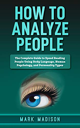 How to Analyze People: The Complete Guide to Speed Reading People Using Body Language, Human Psychology, and Personality Types (English Edition)