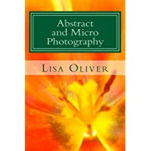 Abstract and Micro Photography: How to create your own stunning Abstract art by Lisa Oliver (2012-07-21)