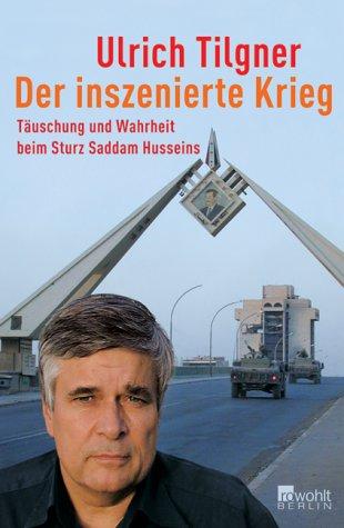 Der inszenierte Krieg - Täuschung und Wahrheit beim Sturz Saddam Husseins -