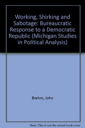 Working, Shirking, and Sabotage: Bureaucratic Response to a Democratic Public (Michigan Studies in Political Analysis) by Brehm, John O., Gates, Scott (1997) Hardcover