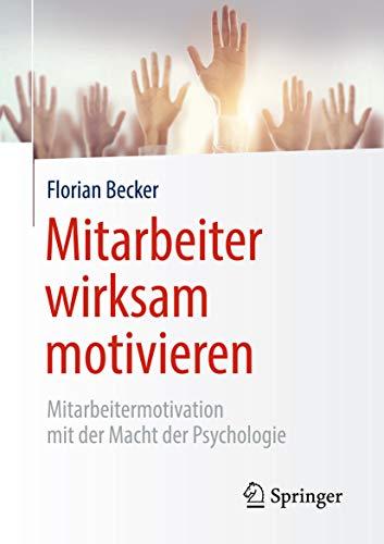 Mitarbeiter wirksam motivieren : Mitarbeitermotivation mit der Macht der Psychologie