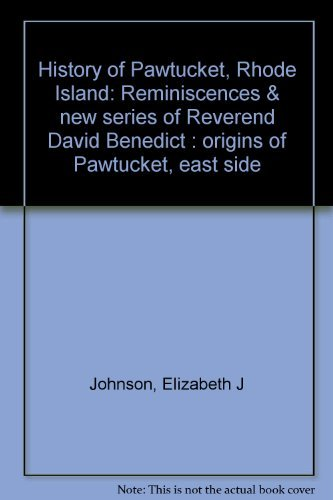 History of Pawtucket, Rhode Island: Reminiscences & new series of Reverend David Benedict : origins of Pawtucket, east side -