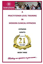 A Practitioner Training In Modern Clinical Hypnosis: Hypnosis Scripts: Volume 3