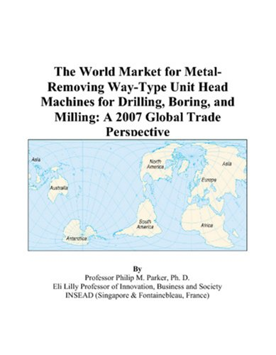 The World Market for Metal-Removing Way-Type Unit Head Machines for Drilling, Boring, and Milling: A 2007 Global Trade Perspective