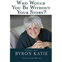 Who Would You Be Without Your Story?: Dialogues with Byron Katie by Byron Katie (2008-10-15)