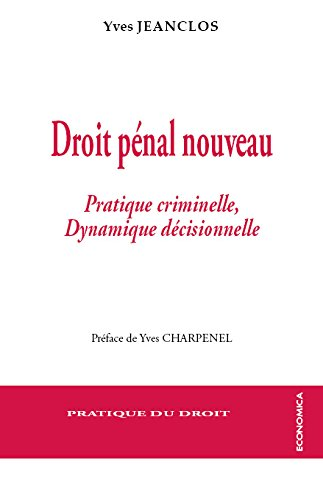 Droit Pénal Nouveau - Pratique Criminelle et Dynamique Decisionnelle par Jeanclos Yves