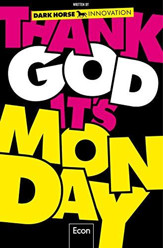 Thank God it\'s Monday!: Design Thinking - Wie wir die Arbeitswelt revolutionieren
