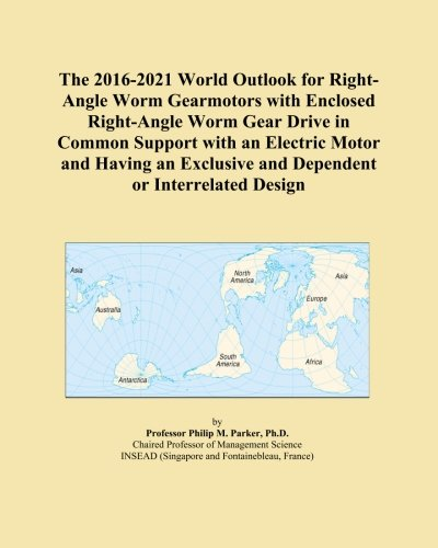 Worm-drive-motoren (The 2016-2021 World Outlook for Right-Angle Worm Gearmotors with Enclosed Right-Angle Worm Gear Drive in Common Support with an Electric Motor and ... and Dependent or Interrelated Design)