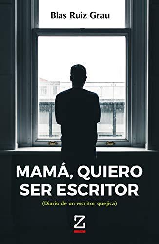 Mamá, quiero ser escritor: Diario de un escritor quejica por Blas Ruiz Grau
