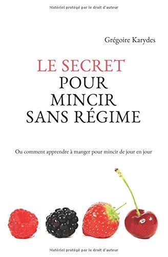 Le secret pour mincir sans régime: Ou comment apprendre à manger pour mincir de jour en jour (Version Premium)